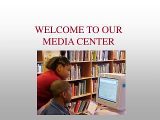 WELCOME TO OUR MEDIA CENTER