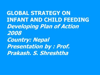 GLOBAL STRATEGY ON INFANT AND CHILD FEEDING Developing Plan of Action 2008 Country: Nepal Presentation by : Prof. Prakas