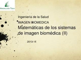 Ingeniería de la Salud IMAGEN BIOMEDICA  Matemáticas de los sistemas de imagen biomédica (II)
