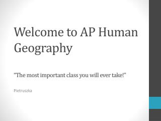 "Welcome to AP Human Geography ""The most important class you will ever take!"""