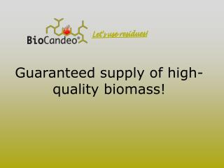 Guaranteed supply of high- quality biomass!