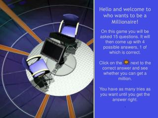 Hello and welcome to who wants to be a Millionaire!