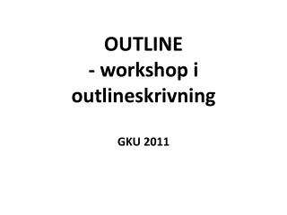 OUTLINE - workshop i  outlineskrivning GKU 2011