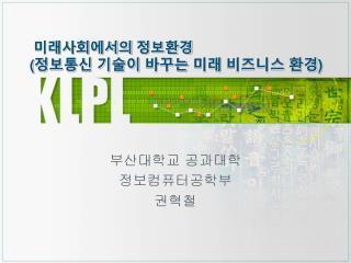 미래사회에서의 정보환경  ( 정보통신 기술이 바꾸는 미래 비즈니스 환경 )