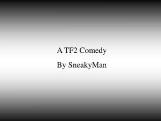 A TF2 Comedy By SneakyMan