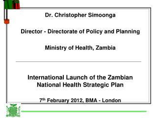 Dr. Christopher Simoonga Director - Directorate of Policy and Planning  Ministry of Health, Zambia