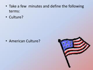 Take a few  minutes and define the following terms: Culture? American Culture?