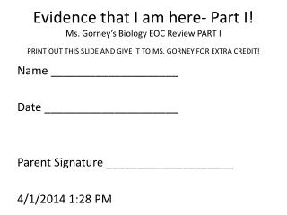 Evidence that I am here- Part I! Ms. Gorney's Biology EOC Review PART I PRINT OUT THIS SLIDE AND GIVE IT TO MS. GORNEY F