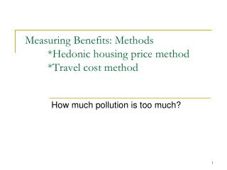Measuring Benefits: Methods 	*Hedonic housing price method         *Travel cost method