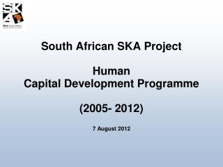 South African SKA Project  Human  Capital Development Programme (2005- 2012) 7 August 2012