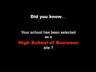 Your school has been selected  as a High School of Business site ?