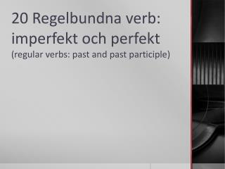 20 Regelbundna verb: imperfekt och perfekt  ( regular  verbs:  past  and  past participle )