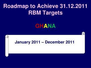 Roadmap to Achieve 31.12.2011 RBM Targets GH A NA