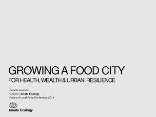 Growing A FOOD City  For Health, wealth & Urban  resilience