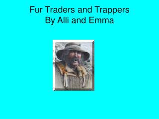 Fur Traders and Trappers  By Alli and Emma