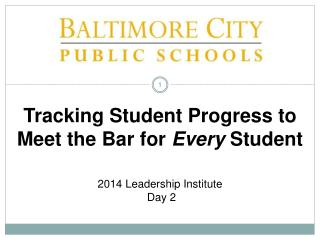 Tracking Student Progress to Meet the Bar for  Every  Student 2014 Leadership Institute  Day 2