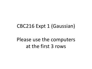 CBC216 Expt 1 (Gaussian) Please use the computers at the first 3 rows