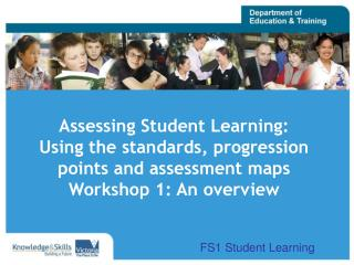 Assessing Student Learning: Using the standards, progression points and assessment maps Workshop 1: An overview