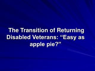 "The Transition of Returning Disabled Veterans: ""Easy as apple pie?"""