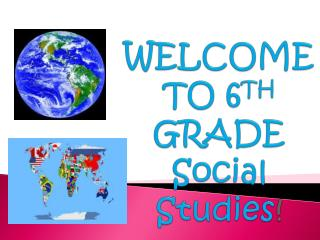 WELCOME TO 6 TH  GRADE Social Studies !
