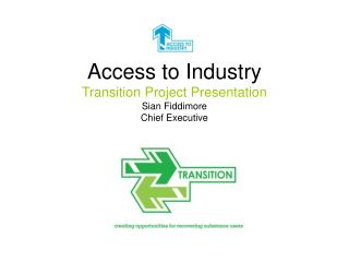 Access to Industry Transition Project Presentation  Sian Fiddimore Chief Executive