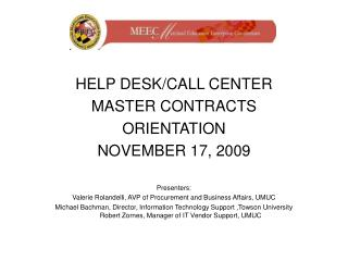HELP DESK/CALL CENTER  MASTER CONTRACTS ORIENTATION NOVEMBER 17, 2009 Presenters: Valerie Rolandelli, AVP of Procurement