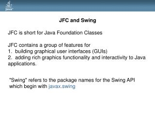 JFC and Swing JFC is short for Java Foundation Classes JFC contains a group of features for