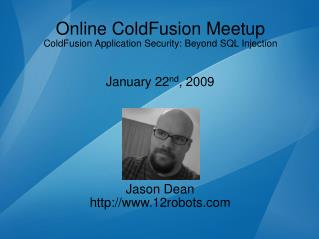 Online ColdFusion Meetup ColdFusion Application Security: Beyond SQL Injection