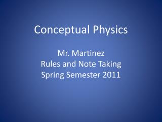Conceptual Physics Mr. Martinez Rules and Note Taking Spring Semester 2011