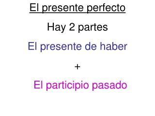 El presente perfecto Hay 2 partes El presente de haber  + El participio pasado