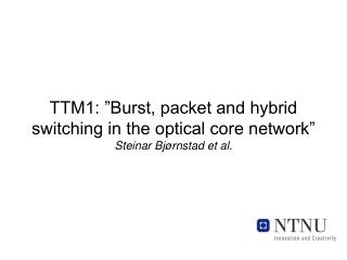 "TTM1: ""Burst, packet and hybrid switching in the optical core network"" Steinar Bjørnstad et al."