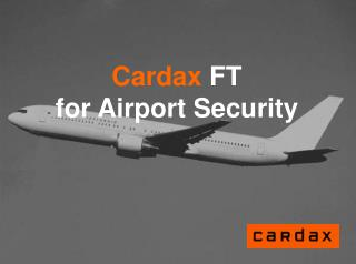 Cardax FT  for Airport Security