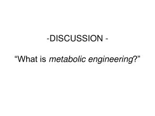 "DISCUSSION - ""What is  metabolic engineering ?"""