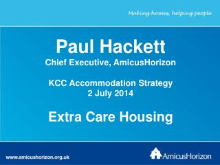 Paul Hackett Chief Executive, AmicusHorizon KCC Accommodation Strategy 2 July 2014