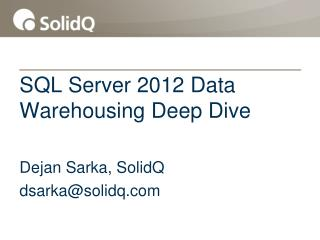 SQL  Server 2012 Data  Warehousing Deep Dive Dejan  Sarka, SolidQ dsarka@solidq