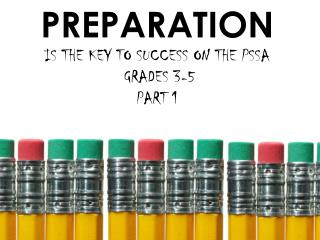 PREPARATION  IS THE KEY TO SUCCESS ON THE PSSA  GRADES 3-5  PART 1