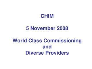 CHIM 5 November 2008 World Class Commissioning and Diverse Providers