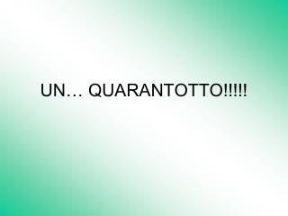 UN… QUARANTOTTO!!!!!
