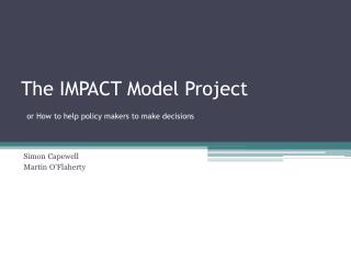 The IMPACT Model Project  or How to help policy makers to make decisions