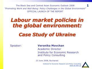 Labour market policies in the global environment:  Case Study of Ukraine    Speaker:    Veronika Movchan    Academic Dir