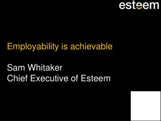 Employability is achievable Sam Whitaker Chief Executive of Esteem