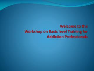 Welcome to the  Workshop on Basic level Training for Addiction Professionals