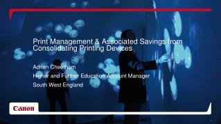Print Management & Associated Savings from Consolidating Printing Devices Adrian Cheetham