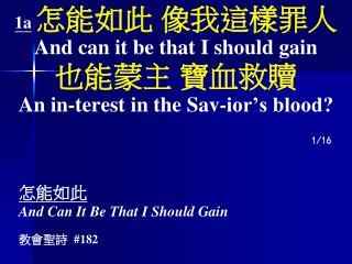 1a 怎能如此 像我這樣罪人 And can it be that I should gain 也能蒙主 寶血救贖 An in-terest in the Sav-ior's blood?