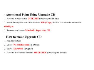 - Attentional Point Using Upgrade CD 1. Have to use file name MTK.BIN (Only capital letters)
