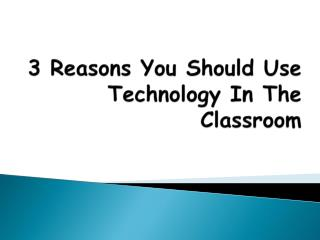 3 Reasons You Should Use Technology In The Classroom