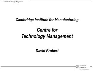 Cambridge Institute for Manufacturing Centre for  Technology Management David Probert