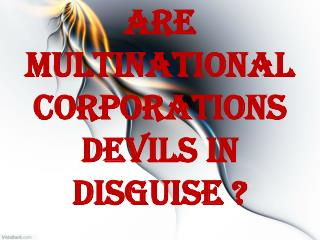 Are multinational corporations devils in disguise ?