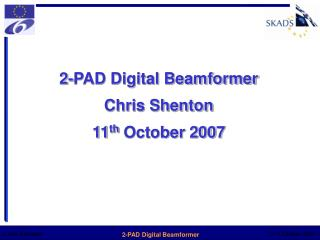 2-PAD Digital Beamformer Chris Shenton 11 th  October 2007