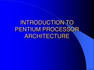 INTRODUCTION TO PENTIUM PROCESSOR ARCHITECTURE